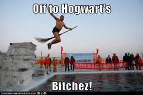 Off to Hogwart's  Bitchez!