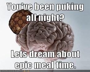 You've been puking all night?  Lets dream about epic meal time.