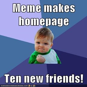 Meme makes homepage  Ten new friends!