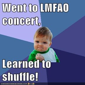 Went to LMFAO concert,  Learned to shuffle!