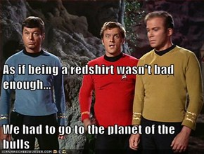 As if being a redshirt wasn't bad enough... We had to go to the planet of the bulls