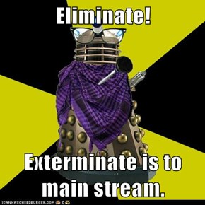 Eliminate!  Exterminate is to main stream.
