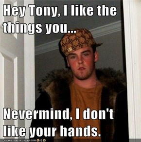 Hey Tony, I like the things you...  Nevermind, I don't like your hands.