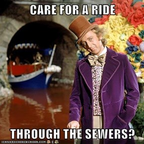 CARE FOR A RIDE  THROUGH THE SEWERS?