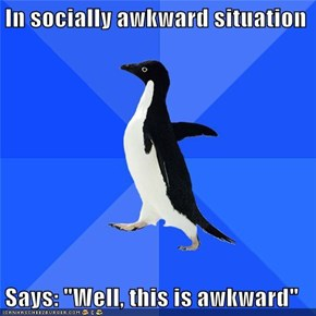 "In socially awkward situation  Says: ""Well, this is awkward"""