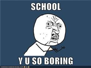 SCHOOL  Y U SO BORING
