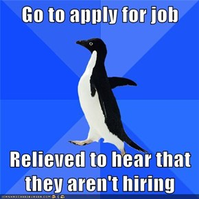 Go to apply for job  Relieved to hear that they aren't hiring