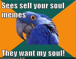 Sees sell your soul memes  They want my soul!