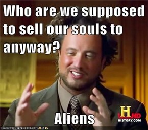 Who are we supposed to sell our souls to anyway?  Aliens