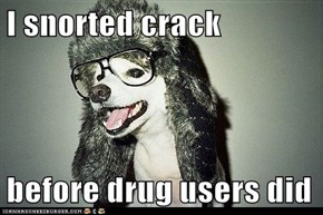 I snorted crack  before drug users did