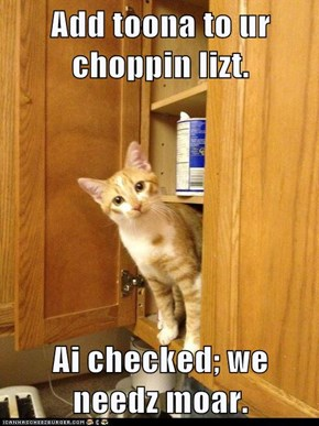 Add toona to ur choppin lizt.  Ai checked; we needz moar.