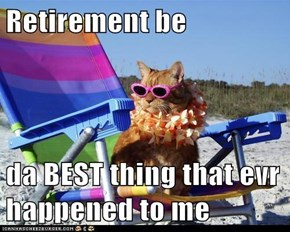 Retirement be  da BEST thing that evr happened to me