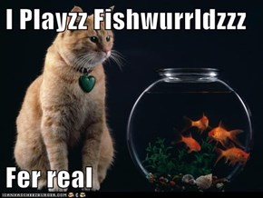 I Playzz Fishwurrldzzz  Fer real