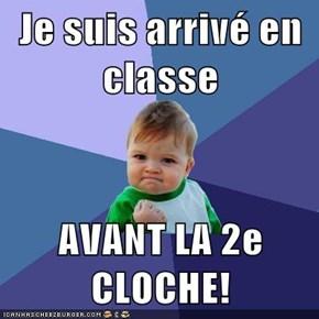 Je suis arrivé en classe  AVANT LA 2e CLOCHE!