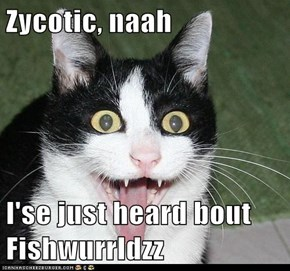 Zycotic, naah  I'se just heard bout Fishwurrldzz