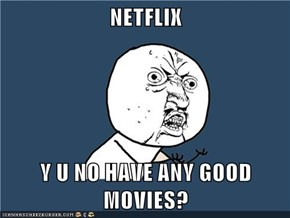 NETFLIX  Y U NO HAVE ANY GOOD MOVIES?