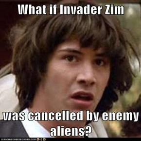 What if Invader Zim  was cancelled by enemy aliens?
