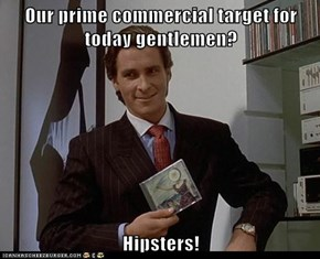 Our prime commercial target for today gentlemen?  Hipsters!
