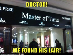 DOCTOR!  WE FOUND HIS LAIR!