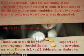 Dear cheezfriends! After the sad ending of the collectible program I decided to trade at least some of the old sets without much ambition. Barely two weeks later has come true what I never even dreamed of: ...80, 81, 82... I iz complete! Thank you so much