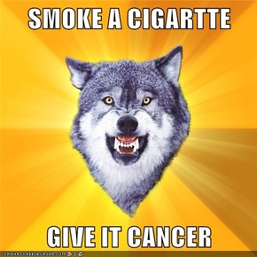 SMOKE A CIGARTTE  GIVE IT CANCER