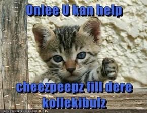 Onlee U kan help  cheezpeepz fill dere kollekibulz