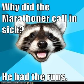 Why did the Marathoner call in sick?  He had the runs.