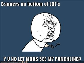 Banners on bottom of LOL's  Y U NO LET MODS SEE MY PUNCHLINE?