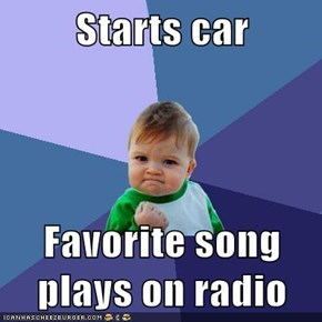 Starts car  Favorite song plays on radio