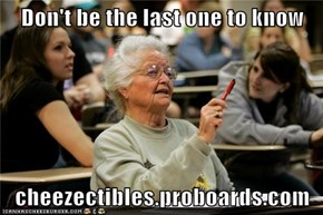 Don't be the last one to know  cheezectibles.proboards.com