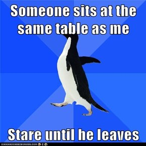 Someone sits at the same table as me  Stare until he leaves