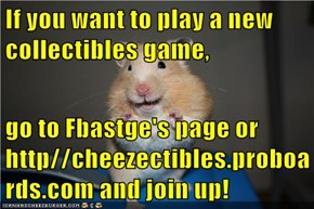 If you want to play a new collectibles game,  go to Fbastge's page or http//cheezectibles.proboards.com and join up!