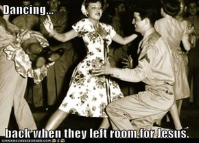 Dancing...   back when they left room for Jesus.