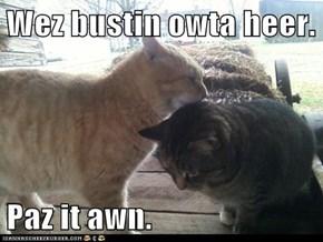 Wez bustin owta heer.  Paz it awn.