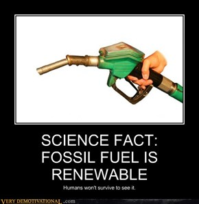 SCIENCE FACT:FOSSIL FUEL IS RENEWABLE
