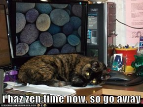 i haz zen time now, so go away