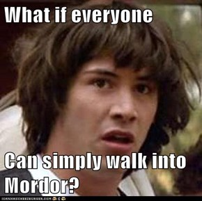 What if everyone  Can simply walk into Mordor?