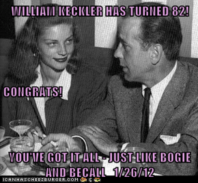 WILLIAM KECKLER HAS TURNED 82! CONGRATS! YOU'VE GOT IT ALL - JUST LIKE BOGIE AND BECALL   1/26/12