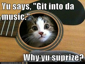 "Yu says, ""Git into da music.""  Why yu suprize?"
