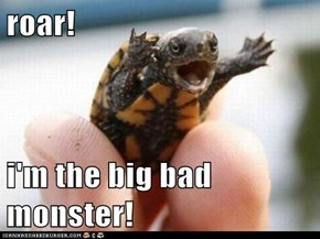 roar!  i'm the big bad monster!