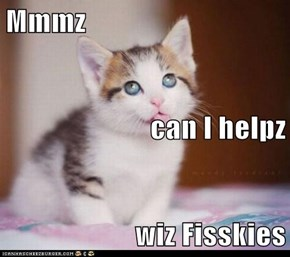 Mmmz can I helpz wiz Fisskies