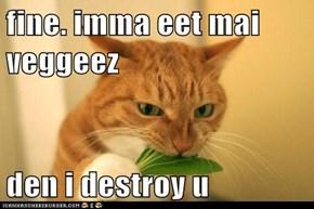 fine. imma eet mai veggeez  den i destroy u