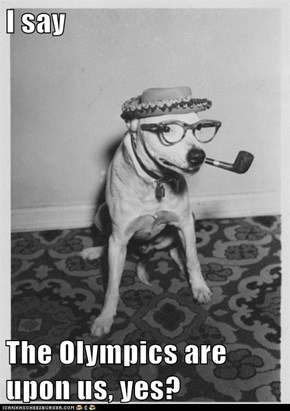 I say  The Olympics are upon us, yes?
