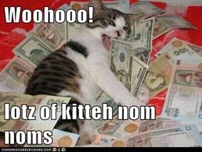 Woohooo!  lotz of kitteh nom noms
