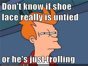 Don't know if shoe lace really is untied  or he's just trolling