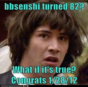 bbsenshi turned 82?  What if it's true?  Congrats 1/28/12