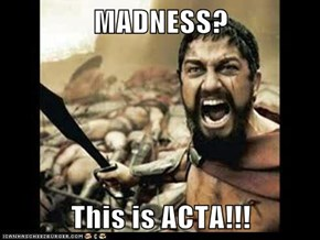 MADNESS?  This is ACTA!!!