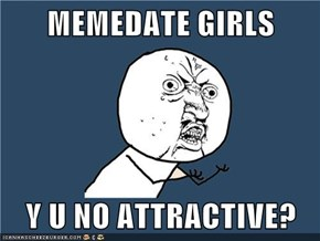 MEMEDATE GIRLS  Y U NO ATTRACTIVE?