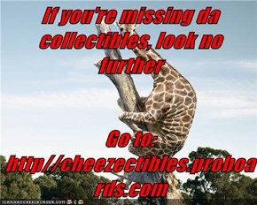 If you're missing da collectibles, look no further   Go to:  http//cheezectibles.proboards.com