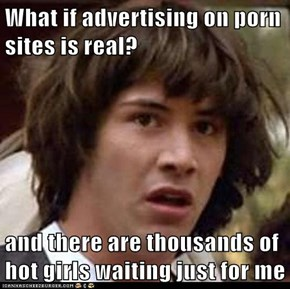 What if advertising on porn sites is real?  and there are thousands of hot girls waiting just for me